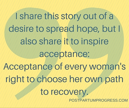 I share this story out of a desire to spread hope, but I also share it to inspire acceptance- Acceptance of every woman's right to choose her own path to recovery. -postpartumprogress.com