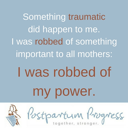 I was robbed of my power. -PostpartumProgress.com