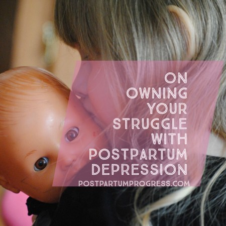 On Owning Your Struggle with Postpartum Depression -postpartumprogress.com