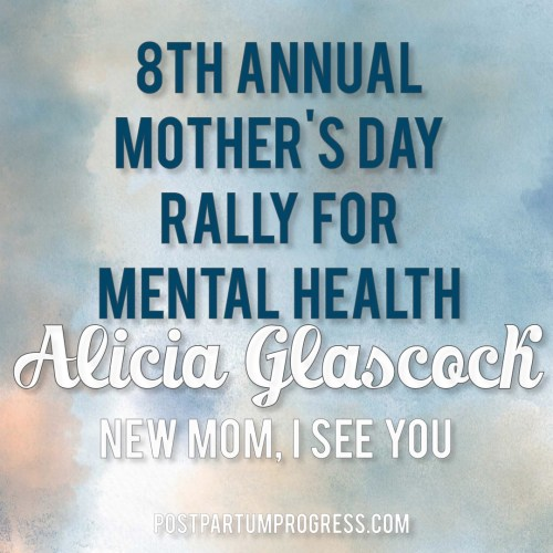 Alicia Glascock: New Mom, I See You | 8th Annual Mother's Day Rally for Mental Health -postpartumprogress.com
