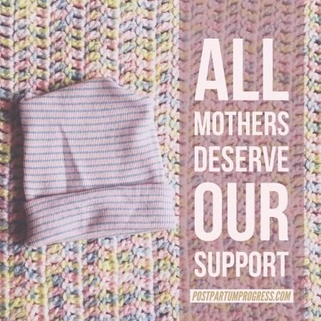 All Mothers Deserve Our Support -postpartumprogress.com