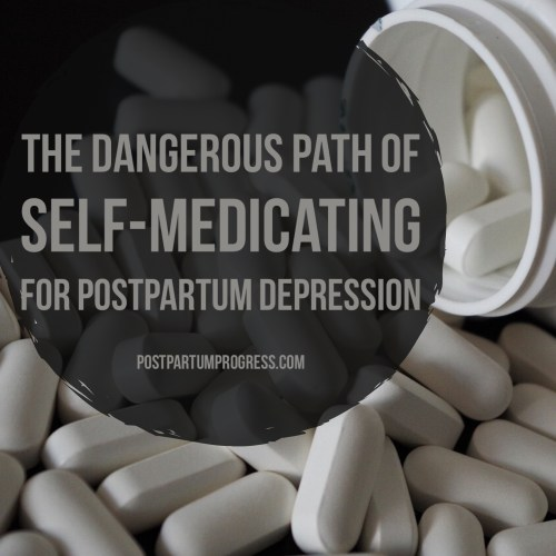 The Dangerous Path of Self-Medicating for Postpartum Depression -postpartumprogress.com