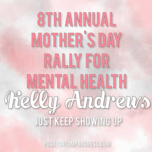 Kelly Andrews: Just Keep Showing Up | 8th Annual Mother's Day Rally for Mental Health -postpartumprogress.com
