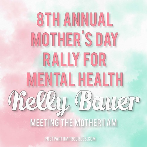 Kelly Bauer: Meeting the Mother I Am | 8th Annual Mother's Day Rally for Mental Health -postpartumprogress.com