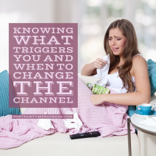 Knowing What Triggers You and When to Change the Channel -postpartumprogress.com