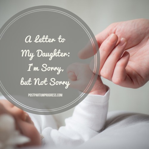 A Letter to My Daughter: I'm Sorry, but I'm Not Sorry -postpartumprogress.com