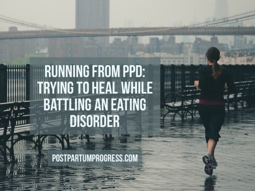 Running from PPD: Trying to Heal While Battling an Eating Disorder -postpartumprogress.com