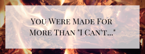 "You Were Made for More Than ""I can't…"""