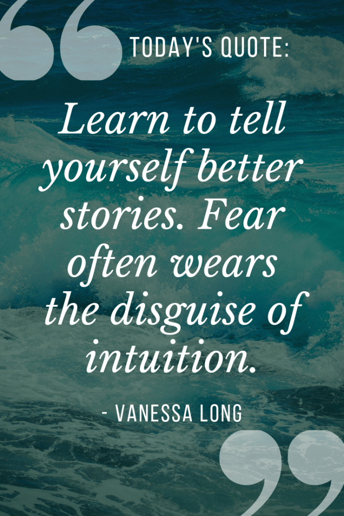 learn to tell yourself better stories. fear is often disguised as intuition