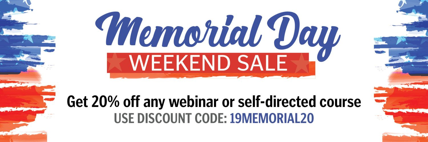 Memorial Day Weekend Sale. Get 20 percent off any webinar or self-directed course. Use discount code 19MEMORIAL20