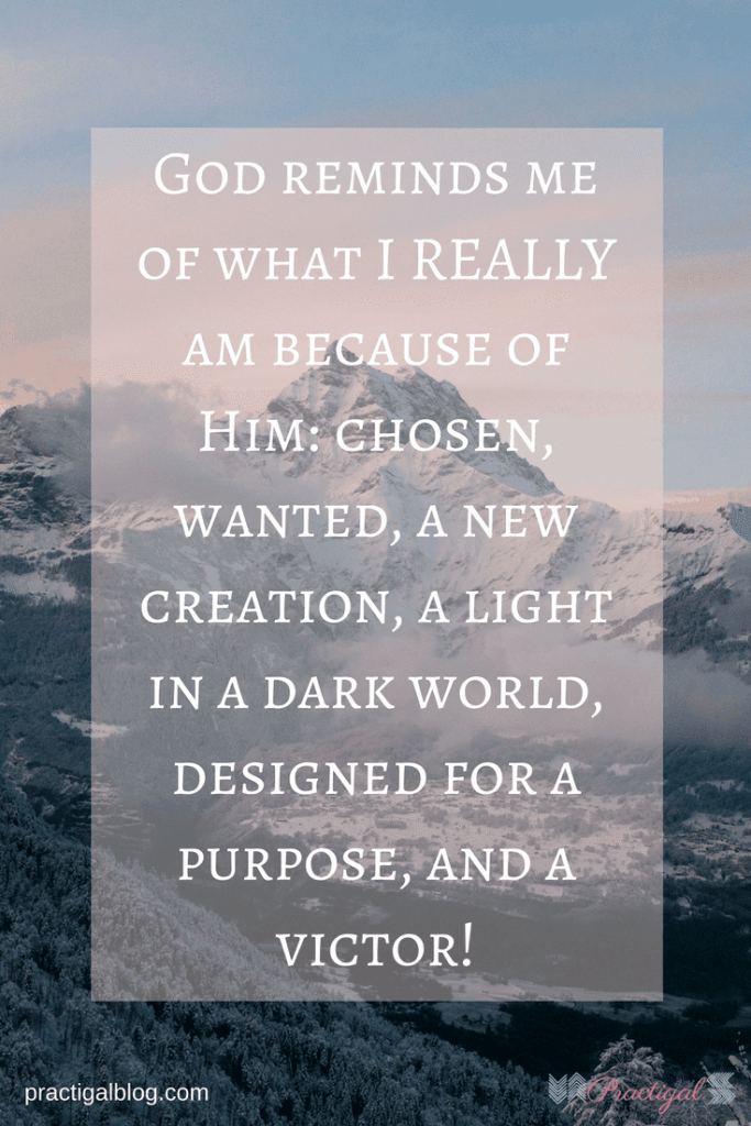 God reminds me of what I REALLY am because of Him: chosen, wanted, a new creation, a light in a dark world, designed for a purpose, and a victor!- Practigal Blog