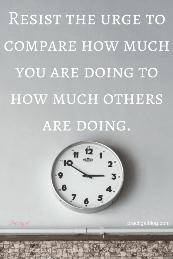 Resist the urge to compare how much you are doing to how much others are doing. We often let our lives get WAY too busy because we don't know how to say no. Take time to learn what to say no to, how to say no, and how to stop the guilt. -Practigal Blog
