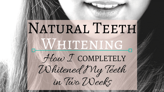 Natural Teeth Whitening: How I Completely Whitened My Teeth in Two Weeks