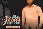Victor Fredrick Be Like Jesus