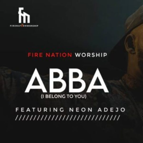 Fire Nation Worship Ft. Neon Adejo – Abba (I Belong To You)