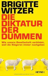 Die Diktatur der Dummen: Wie unsere Gesellschaft verblödet, weil die Klügeren immer nachgeben