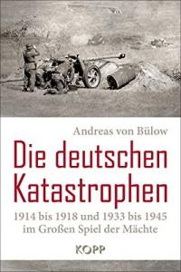 Die deutschen Katastrophen 1914 bis 1918 und 1933 bis 1945 im Großen Spiel der Mächte von Andreas von Bülow