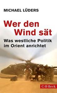 Wer den Wind sät: Was westliche Politik im Orient anrichtet  Wer den Wind sät: Was westliche Politik im Orient anrichtet