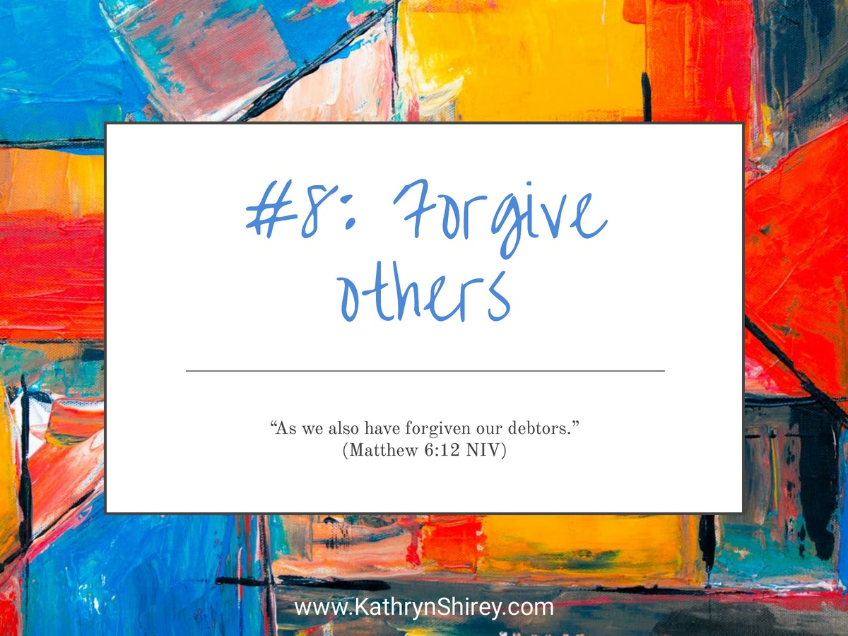 Prayer lesson #8: Forgive others - If you're holding onto a hurt, spend some time in prayer asking God to help you forgive.