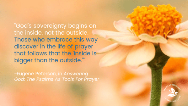 """God's sovereignty begins on the inside, not the outside. Those who embrace this way discover in the life of prayer that follows that the 'inside is bigger than the outside.'"" ~Eugene Peterson, in Answering God: The Psalms As Tools For Prayer"