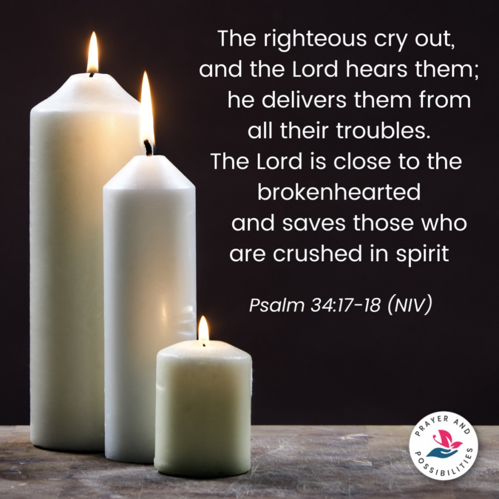 The righteous cry out, and the Lord hears them; he delivers them from all their troubles. The Lord is close to the brokenhearted and saves those who are crushed in spirit. Psalm 34:17-18