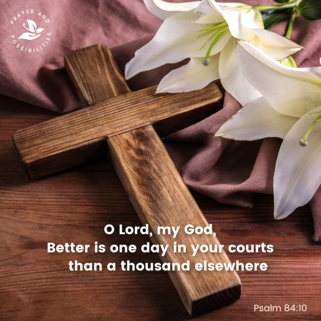 Better is one day in your courts than a thousand elsewhere. Psalm 84:10