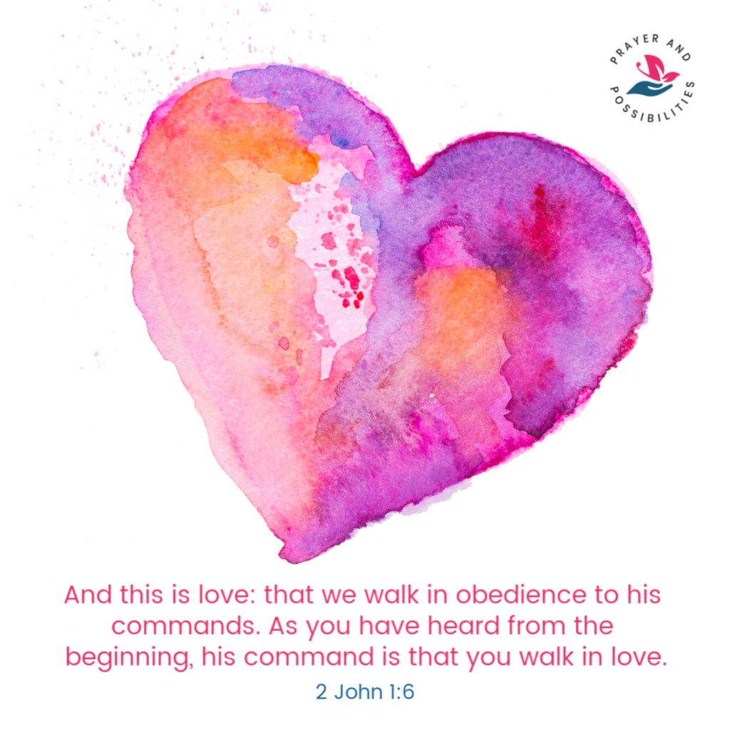 And this is love: that we walk in obedience to his commands. As you have heard from the beginning, his command is that you walk in love. 2 John 1:6