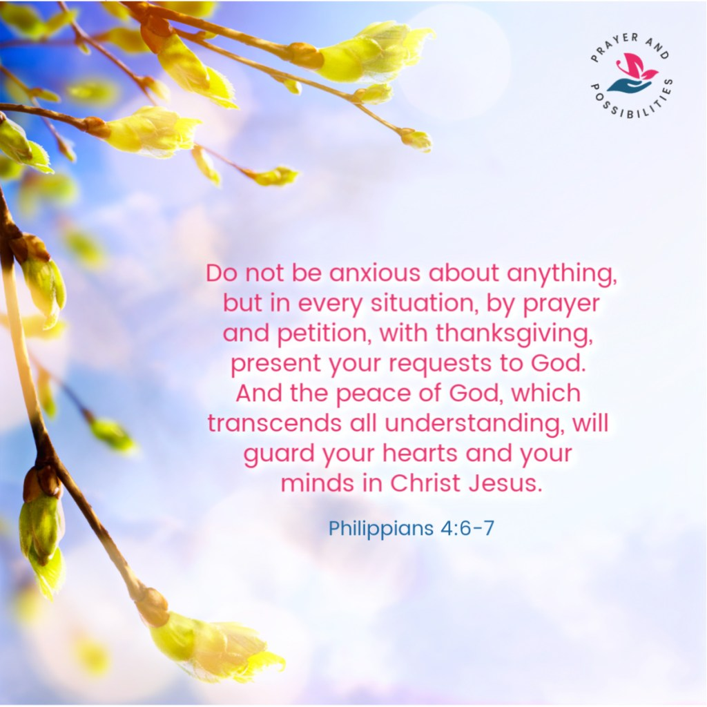Do not be anxious about anything, but in every situation, by prayer and petition, with thanksgiving, present your requests to God. And the peace of God, which transcends all understanding, will guard your hearts and your minds in Christ Jesus. Philippians 4:6-7
