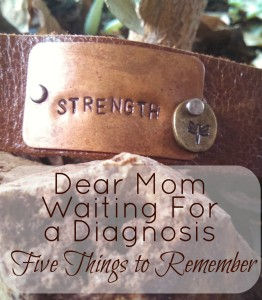 Dear Mom Waiting For a Diagnosis: Five Things to Remember