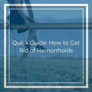 Quick Guide- How to Get Rid of Hemorrhoids