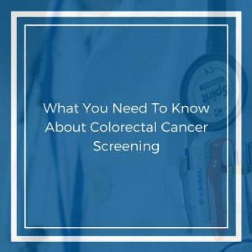 What You Need To Know About Colorectal Cancer Screening