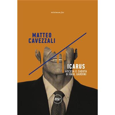 """""""Icarus. Ascesa e caduta di Raul Gardini"""" di Matteo Cavezzali"""