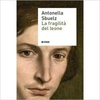 """""""La fragilità del leone"""" di Antonella Sbuelz"""
