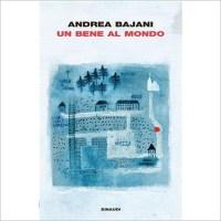"""""""Un bene al mondo"""" di Andrea Bajani"""