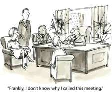 """""""Frankly, I don't know why I called this meeting."""""""