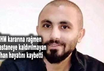 AİHM kararına rağmen tedavi edilmeyen Cihan Karaman hayatını kaybetti
