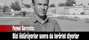Faysal Sarıyıldız: Bizi öldürüp terörist diyorlar