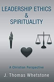Leadership Ethics & Spirituality: A Christian Perspective by J. Thomas Whetstone 1