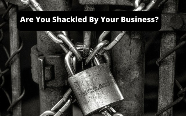 Are-You-Shackled-By-Your-Business Starting & Running A Business
