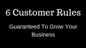 6 CUSTOMER RULES Guarnateed to grow your business.