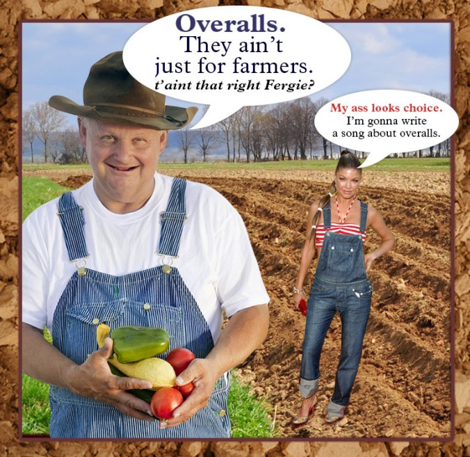 Overalls. They ain't just for farmers. t'aint that right Fergie?