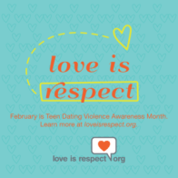 """Turquoise box with orange words that read """"Love is respect. February is Teen Dating Violence Awareness Month. Learn more at loveisrespect.org."""" There is a yellow rectangular outline around the word """"respect"""" and a dotted yellow line connecting the word """"respect"""" to a yellow heart above the word """"is"""""""