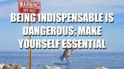 Being indispensable is dangerous; make yourself essential