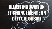 Allier innovation et changement : un défi colossal!