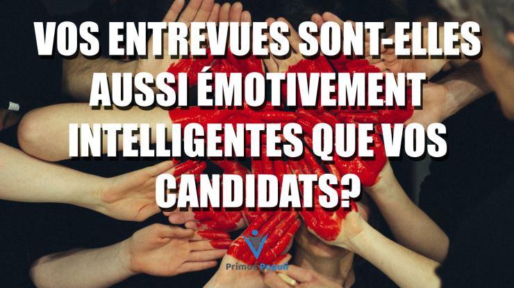 Vos entrevues sont-elles aussi émotivement intelligentes que vos candidats?