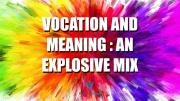 Vocation and Meaning : An Explosive Mix