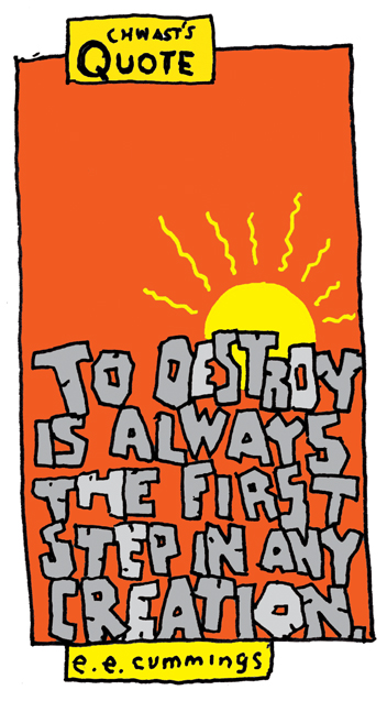 """Chwast's Quote: """"To destroy is always the first step in any creation."""" – e.e. cummings"""