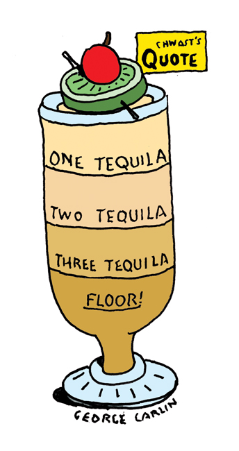 """""""One Tequila, Two Tequila, Three Tequila, Floor!"""" - George Carlin"""