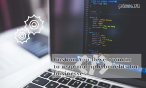Custom App Development: How does it reap multiple benefits for businesses