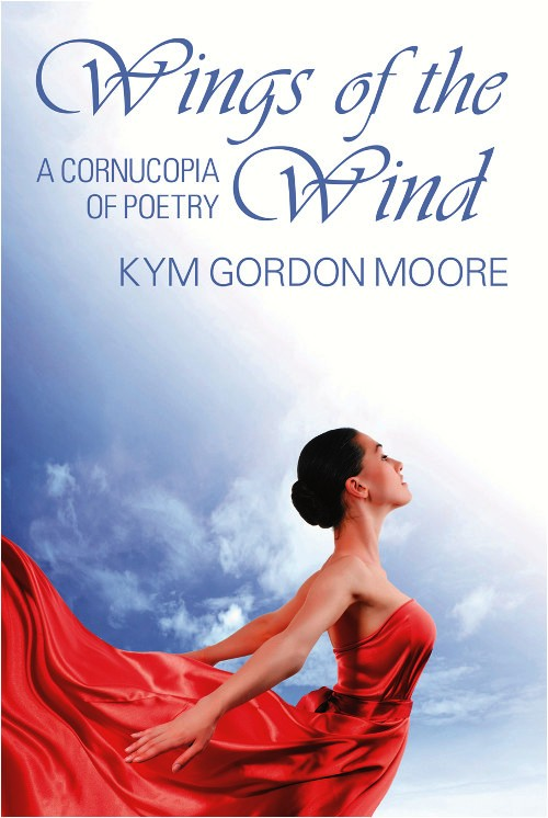 Wings of the Wind: A Cornucopia of Poetry by Author Kym Gordon Moore